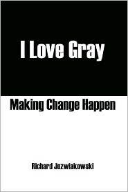 I Love Gray: Making Change Happen - Richard Jozwiakowski