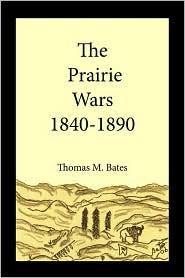 The Prairie Wars 1840-1890 - Thomas M. Bates