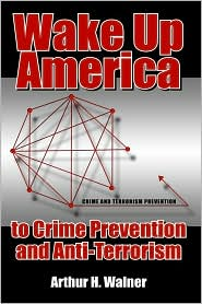 Wake up America to Crime Prevention and Anti-Terrorism - Arthur H. Walner