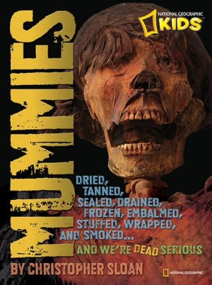 Mummies: Dried, Tanned, Sealed, Drained, Frozen, Embalmed, Stuffed, Wrapped, and Smoked. and We're Dead Serious