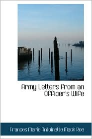 Army Letters From An Officer's Wife - Frances Marie Antoinette Mack Roe