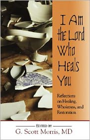 I Am the Lord Who Heals You: Reflections on Healing, Wholeness, and Restoration - MD, G. Sc Morris G. Scott (Editor)