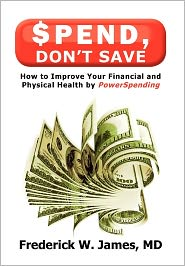 Spend, Don'T Save - Frederick W. James Md