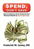 Spend, Don't Save: How to Improve Your Financial and Physical Health by Powerspending