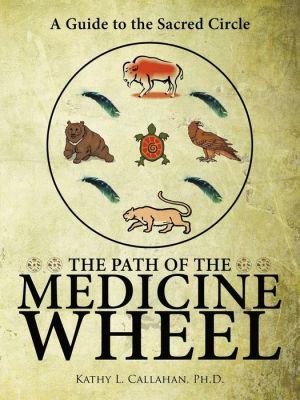 The Path Of The Medicine Wheel - Ph.D. Kathy L. Callahan