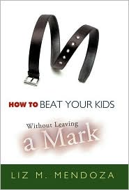 How to Beat Your Kids without Leaving a Mark - Liz M. Mendoza