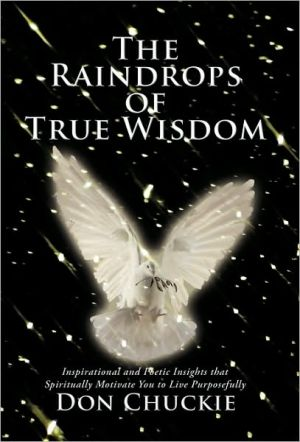 The Raindrops of True Wisdom: Inspirational and Poetic Insights That Spiritually Motivate You to Live Purposefully - Don Chuckie