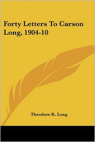 Forty Letters To Carson Long, 1904-10 - Theodore K. Long