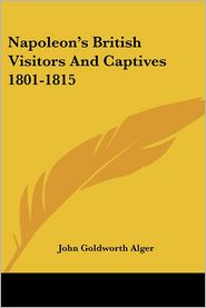 Napoleon's British Visitors And Captives 1801-1815 - John Goldworth Alger