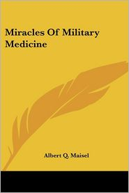 Miracles Of Military Medicine - Albert Q. Maisel