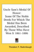 Uncle Sam's Medal of Honor: Some of the Noble Deeds for Which the Medal Has Been Awarded, Described by Those Who Have Won It 1861-1886