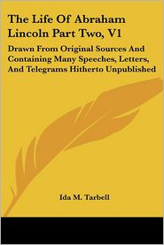The Life Of Abraham Lincoln Part Two, V1: Drawn From Original Sources And Containing Many Speeches, Letters, And Telegrams Hitherto Unpublished - Ida M. Tarbell