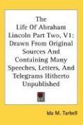 The Life of Abraham Lincoln Part Two, V1: Drawn from Original Sources and Containing Many Speeches, Letters, and Telegrams Hitherto Unpublished