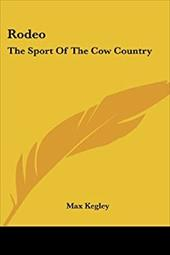 Rodeo: The Sport of the Cow Country - Kegley, Max