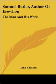 Samuel Butler, Author of Erewhon: The Ma - John F. Harris
