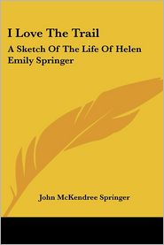 I Love The Trail: A Sketch Of The Life Of Helen Emily Springer - John McKendree Springer