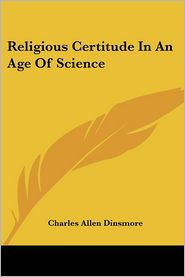 Religious Certitude In An Age Of Science - Charles Allen Dinsmore