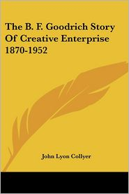 The B F Goodrich Story Of Creative Enterprise 1870-1952