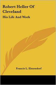 Robert Heller Of Cleveland: His Life And Work - Francis L. Elmendorf