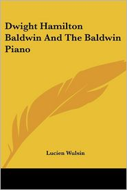 Dwight Hamilton Baldwin And The Baldwin Piano - Lucien Wulsin