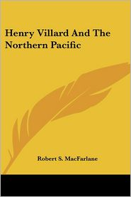 Henry Villard And The Northern Pacific - Robert S. MacFarlane