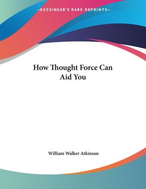 How Thought Force Can Aid You - William Walker Atkinson