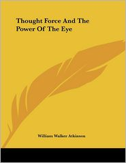 Thought Force and the Power of the Eye - William Walker Atkinson