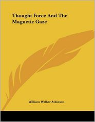 Thought Force and the Magnetic Gaze - William Walker Atkinson