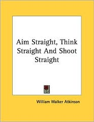 Aim Straight, Think Straight and Shoot Straight - William Walker Atkinson