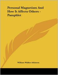 Personal Magnetism and how It Affects Others - Pamphlet - William Walker Atkinson