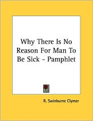 Why There Is No Reason for Man to Be Sick - Pamphlet - R. Swinburne Clymer