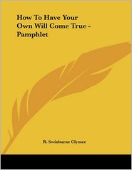 How to Have Your Own Will Come True - Pamphlet - R. Swinburne Clymer