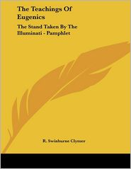 Teachings of Eugenics: The Stand Taken by the Illuminati - - R. Swinburne Clymer