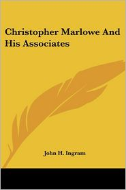 Christopher Marlowe and His Associates - John H. Ingram