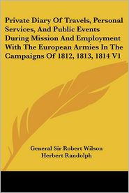 Private Diary Of Travels, Personal Services, And Public Events During Mission And Employment With The European Armies In The Campaigns Of 1812, 1813, 1814 - Robert Wilson, Herbert Randolph (Editor)