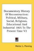 Documentary History of Reconstruction: Political, Military, Social, Religious, Educational and Industrial 1865 to the Present Time V2