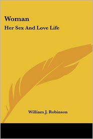 Woman: Her Sex And Love Life - William J. Robinson
