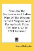 Notes on the Settlement and Indian Wars of the Western Parts of Virginia and Pennsylvania from the Year 1763 to 1783 Inclusive