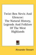 Twixt Ben Nevis and Glencoe: The Natural History, Legends and Folklore of the West Highlands
