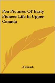 Pen Pictures Of Early Pioneer Life In Upper Canada - A Canuck