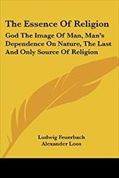 The Essence of Religion: God the Image of Man, Man's Dependence on Nature, the Last and Only Source of Religion - Feuerbach, Ludwig / Loos, Alexander