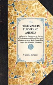 Pilgrimage in Europe and America: Leading to the Discovery of the Sources of the Mississippi and Bloody River; with a Description of the Whole Course of the Former, and of the Ohio - Giacomo Beltrami