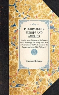 PILGRIMAGE IN EUROPE AND AMERICALeading to the Discovery of the Sources of the Mississippi and Bloody River, with a Description of the Whole Course of the Former, and of the Ohio (Volume 1) - Giacomo Beltrami