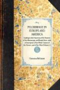 Pilgrimage in Europe and America, Leading to the Discovery of the Sources of the Mississippi and Bloody River; With a Description of the Whole Course