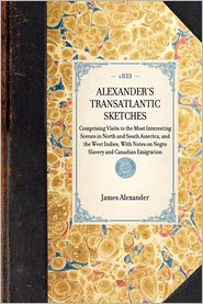 Alexander's Transatlantic Sketches: Comprising Visits to the Most Interesting Scenes in North and South America, and the West Indies. with Notes on Negro Slavery and Canadian Emigration - James Alexander
