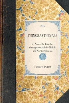 Things as They Are: Or, Notes of a Traveller Through Some of the Middle and Northern States - Dwight, Theodore