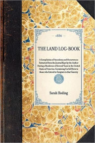 The Land Log-Book: A Compilation of Anecdotes and Occurrences Extracted from the Journal Kept by the Author During a Residence of Several Years in the United States of America - Containing Useful Hints to Those Who Intend to Emigrate to That Country - Sarah Hoding