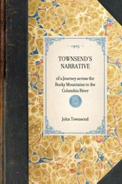 Townsend's Narrative: Of a Journey Across the Rocky Mountains to the Columbia River - Townsend, John