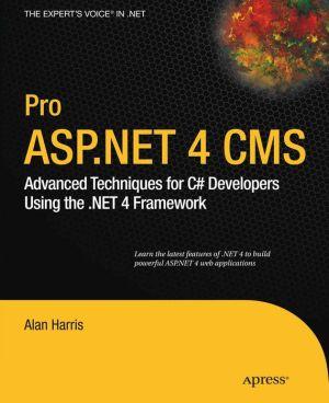 Pro ASP.NET 4 CMS: Advanced Techniques for C# Developers Using the .NET 4 Framework - Alan Harris