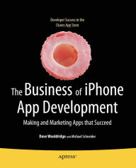 The Business of iPhone App Development: Making and Marketing Apps that Succeed - Dave Wooldridge
